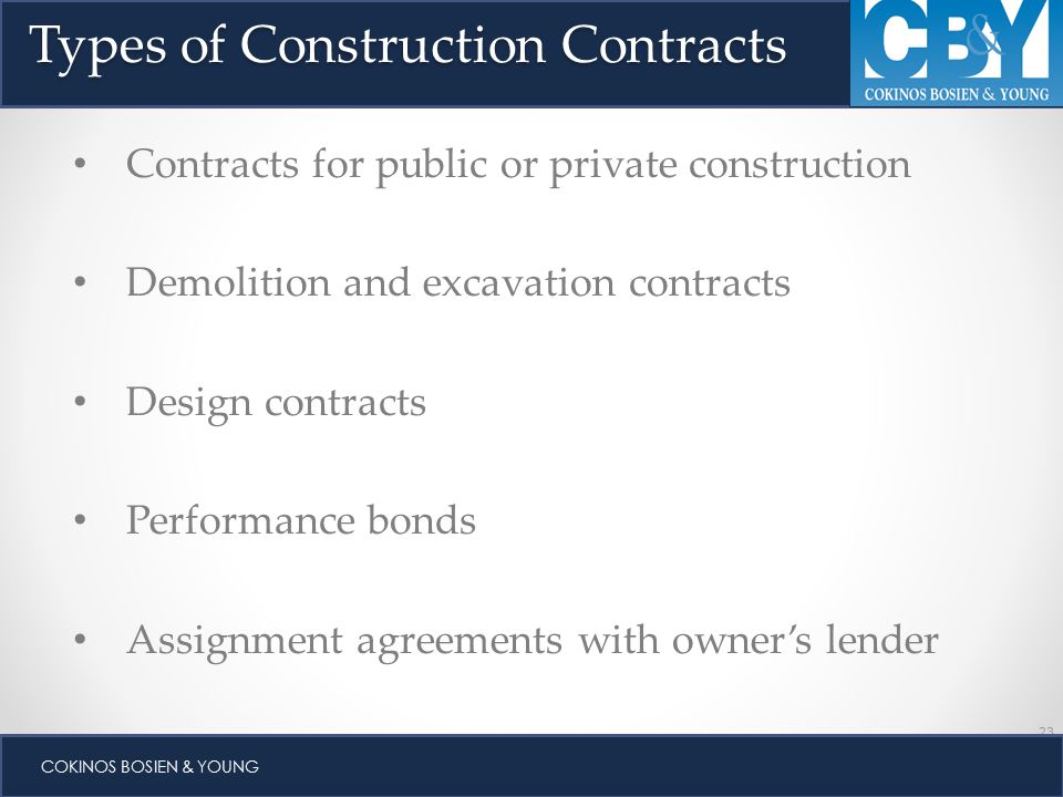 23 COKINOS BOSIEN & YOUNG Types of Construction Contracts Contracts for public or private construction Demolition and excavation contracts Design contracts Performance bonds Assignment agreements with owner's lender