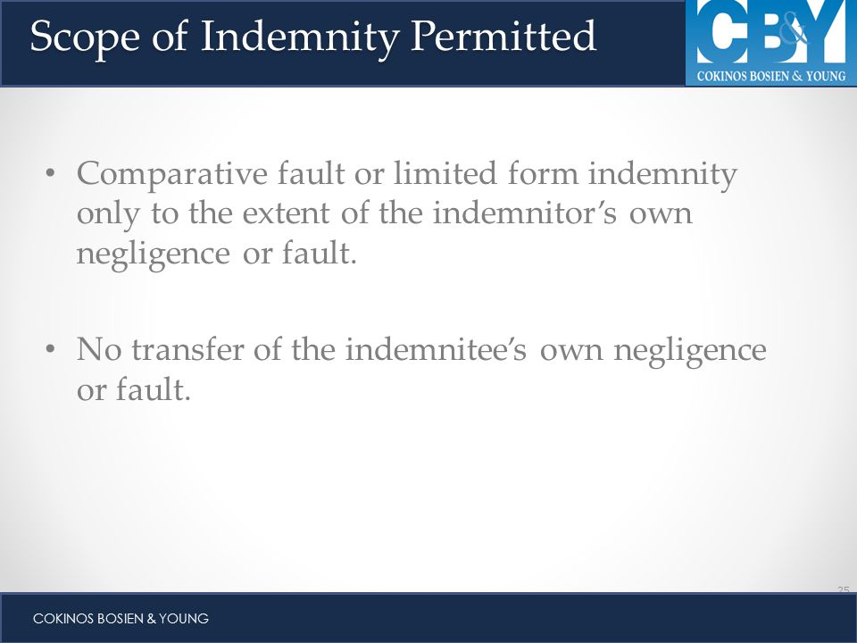 25 COKINOS BOSIEN & YOUNG Scope of Indemnity Permitted Comparative fault or limited form indemnity only to the extent of the indemnitor's own negligence or fault.