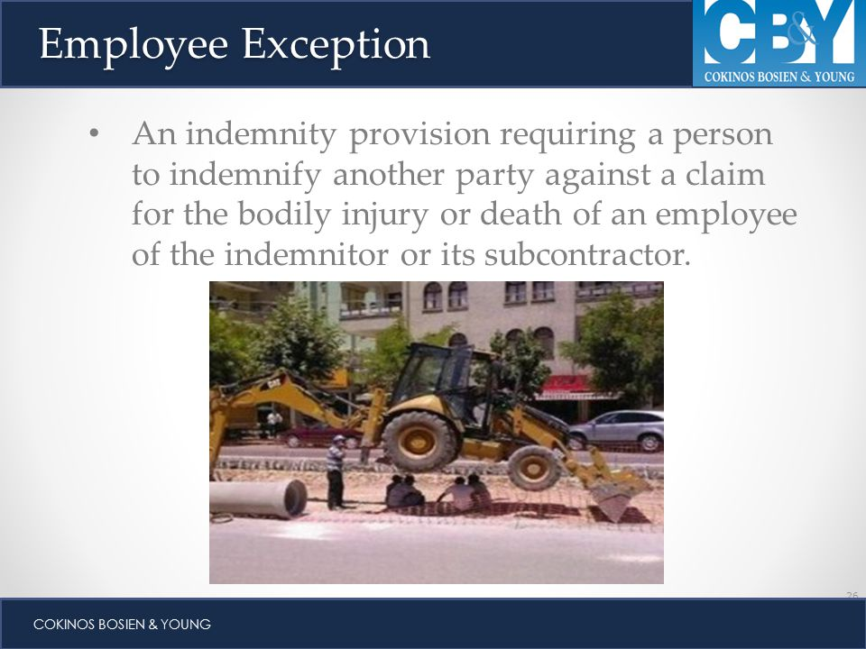 26 COKINOS BOSIEN & YOUNG Employee Exception An indemnity provision requiring a person to indemnify another party against a claim for the bodily injury or death of an employee of the indemnitor or its subcontractor.