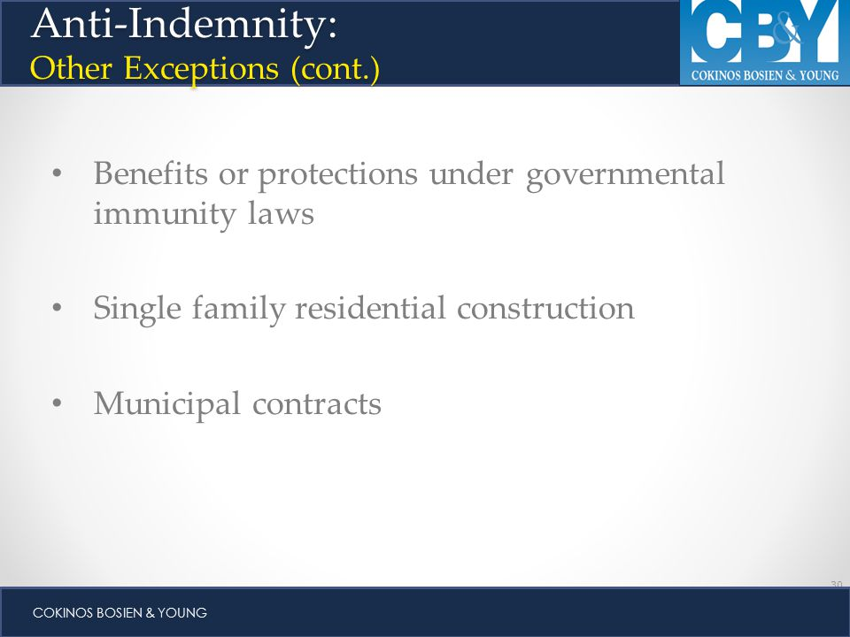 30 COKINOS BOSIEN & YOUNG Benefits or protections under governmental immunity laws Single family residential construction Municipal contracts Anti-Indemnity: Other Exceptions (cont.)