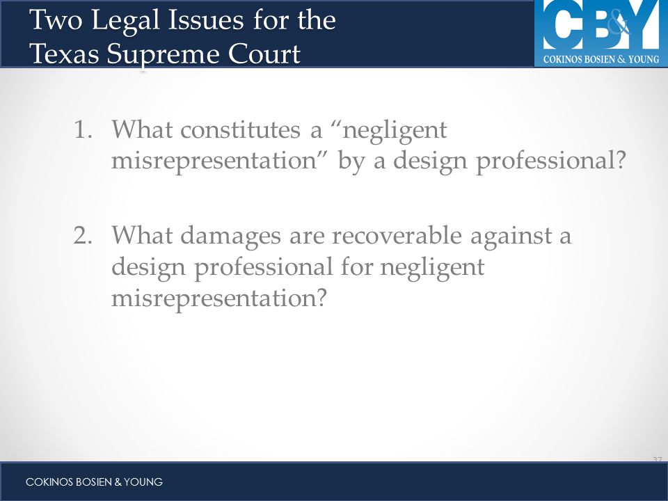 37 COKINOS BOSIEN & YOUNG 1.What constitutes a negligent misrepresentation by a design professional.