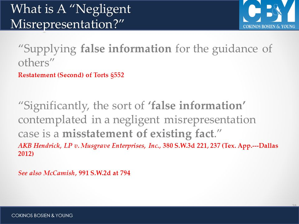 38 COKINOS BOSIEN & YOUNG Supplying false information for the guidance of others Restatement (Second) of Torts §552 Significantly, the sort of 'false information' contemplated in a negligent misrepresentation case is a misstatement of existing fact. AKB Hendrick, LP v.