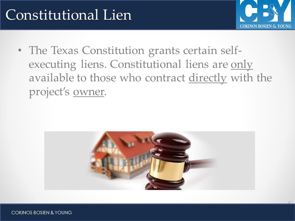 5 COKINOS BOSIEN & YOUNG Constitutional Lien The Texas Constitution grants certain self- executing liens.