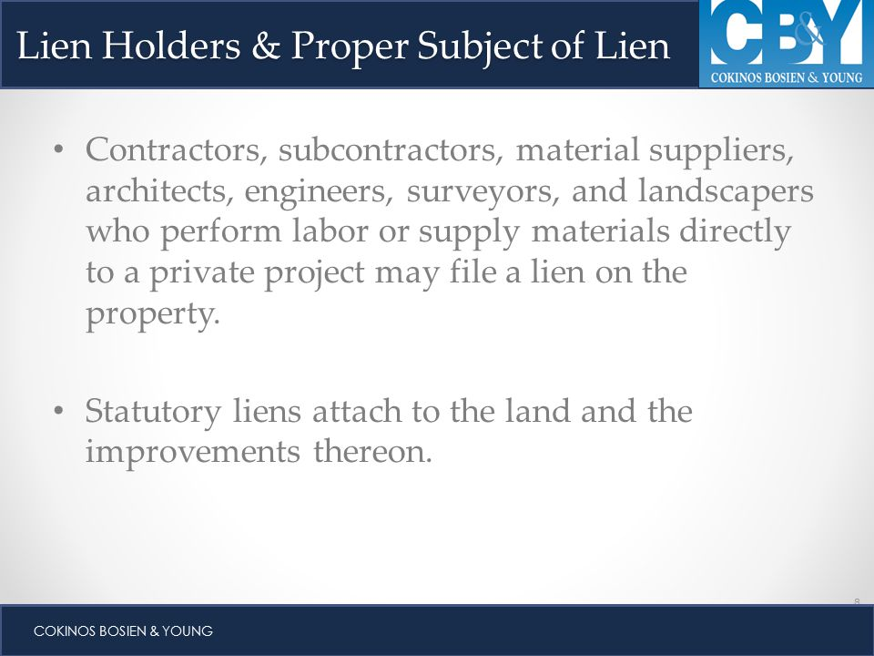 8 COKINOS BOSIEN & YOUNG Lien Holders & Proper Subject of Lien Contractors, subcontractors, material suppliers, architects, engineers, surveyors, and landscapers who perform labor or supply materials directly to a private project may file a lien on the property.