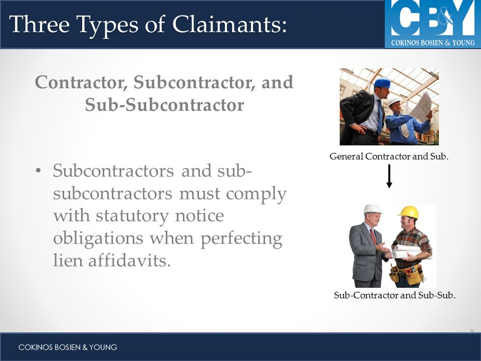 9 COKINOS BOSIEN & YOUNG Three Types of Claimants: Contractor, Subcontractor, and Sub-Subcontractor Subcontractors and sub- subcontractors must comply with statutory notice obligations when perfecting lien affidavits.