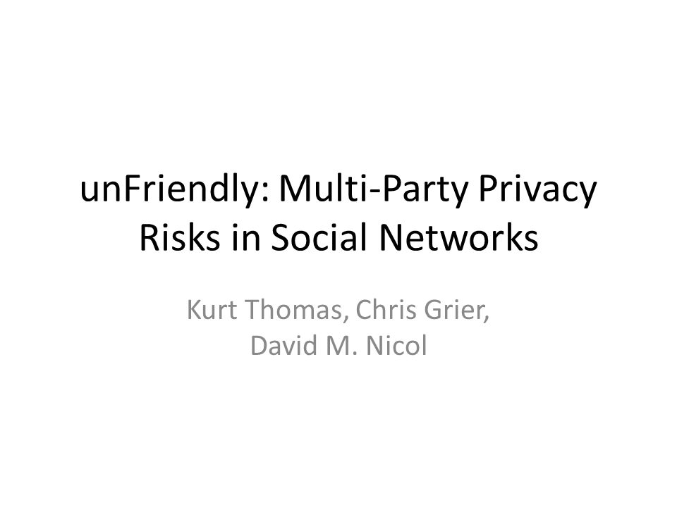 Conclusion Privacy goes beyond one person's expectations – All parties affected must have a say – Existing model lacks multi-party support References to other users are common – Outside their control Aggregate exposed data contains sensitive features – Predictions will only get better By adopting multi-party privacy, can return control back to users 22