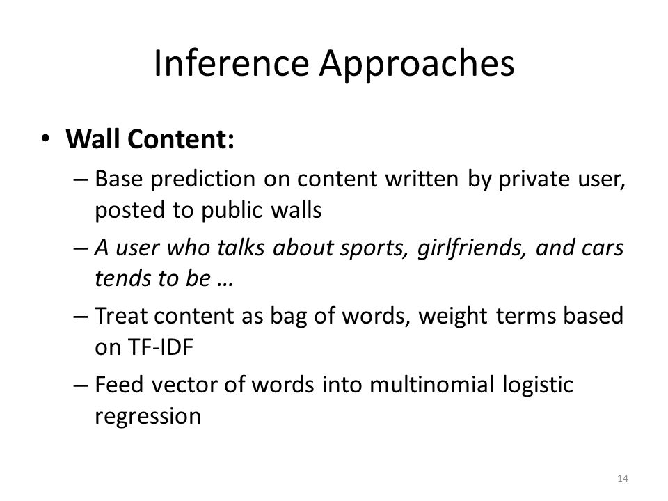 Inference Approaches Wall Content: – Base prediction on content written by private user, posted to public walls – A user who talks about sports, girlfriends, and cars tends to be … – Treat content as bag of words, weight terms based on TF-IDF – Feed vector of words into multinomial logistic regression 14