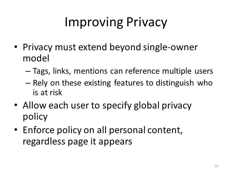 Improving Privacy Privacy must extend beyond single-owner model – Tags, links, mentions can reference multiple users – Rely on these existing features