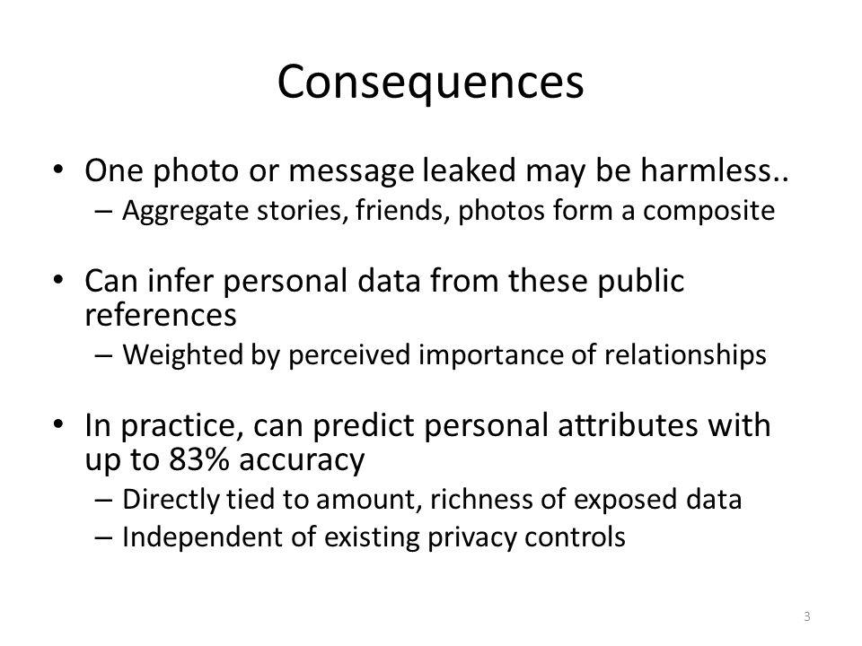 Consequences One photo or message leaked may be harmless.. – Aggregate stories, friends, photos form a composite Can infer personal data from these pu