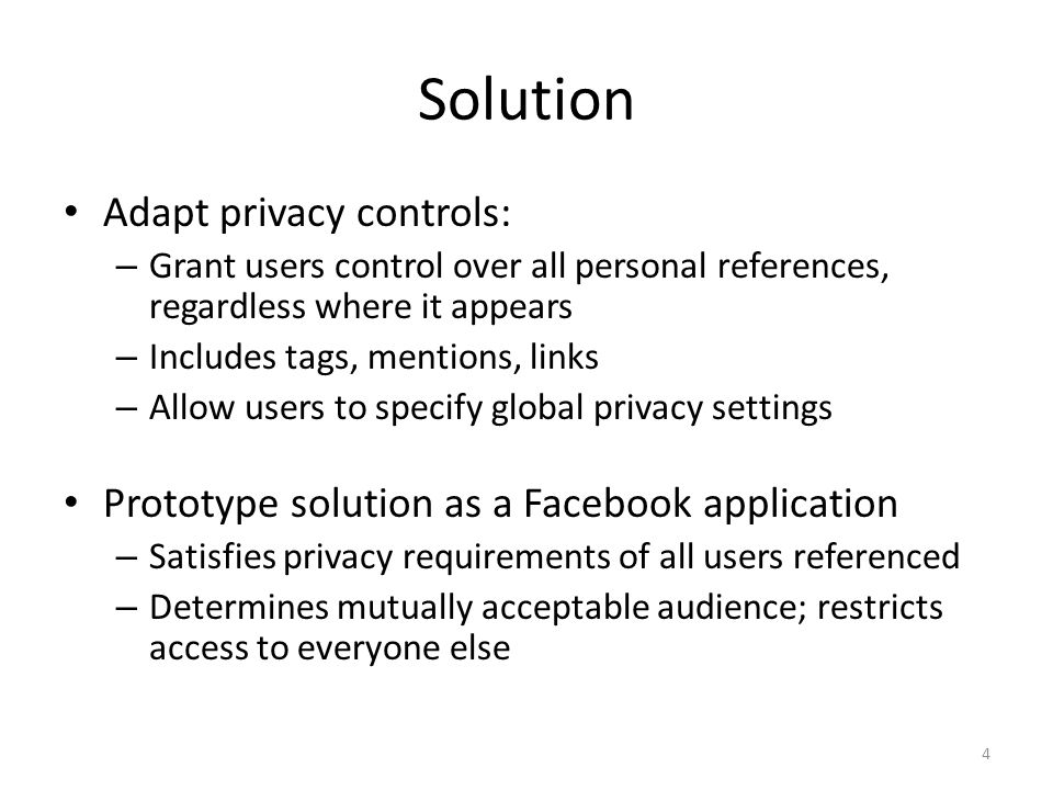Solution Adapt privacy controls: – Grant users control over all personal references, regardless where it appears – Includes tags, mentions, links – Allow users to specify global privacy settings Prototype solution as a Facebook application – Satisfies privacy requirements of all users referenced – Determines mutually acceptable audience; restricts access to everyone else 4