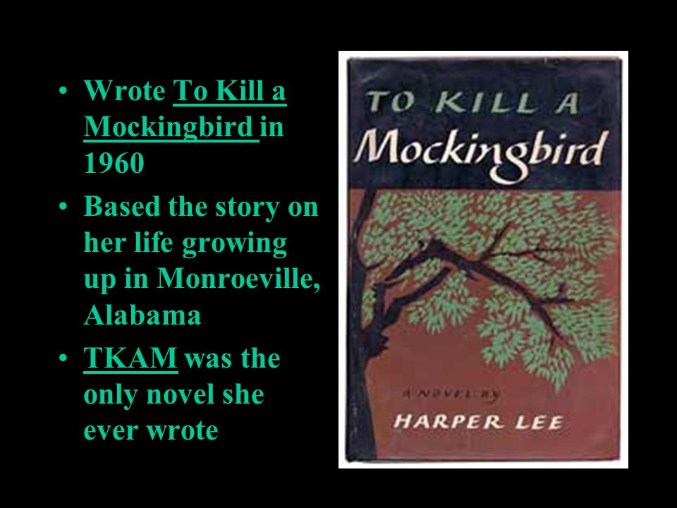 Wrote To Kill a Mockingbird in 1960 Based the story on her life growing up in Monroeville, Alabama TKAM was the only novel she ever wrote