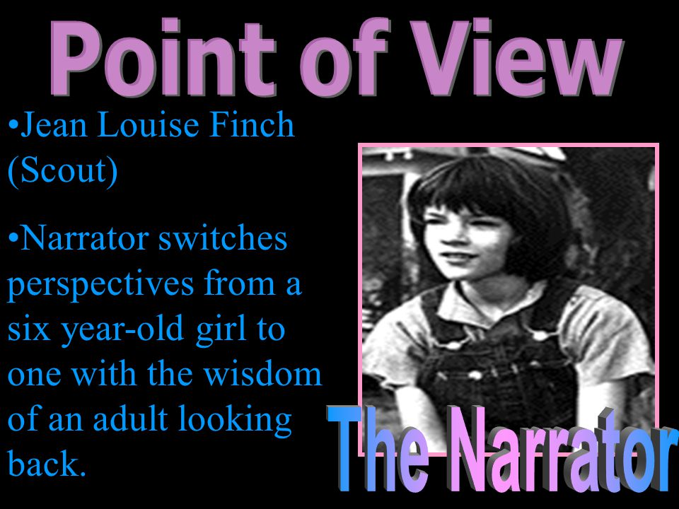 Jean Louise Finch (Scout) Narrator switches perspectives from a six year-old girl to one with the wisdom of an adult looking back.