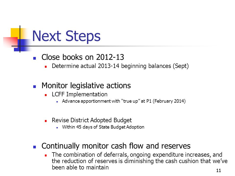 11 Next Steps Close books on Determine actual beginning balances (Sept) Monitor legislative actions LCFF Implementation Advance apportionment with true up at P1 (February 2014) Revise District Adopted Budget Within 45 days of State Budget Adoption Continually monitor cash flow and reserves The combination of deferrals, ongoing expenditure increases, and the reduction of reserves is diminishing the cash cushion that we've been able to maintain