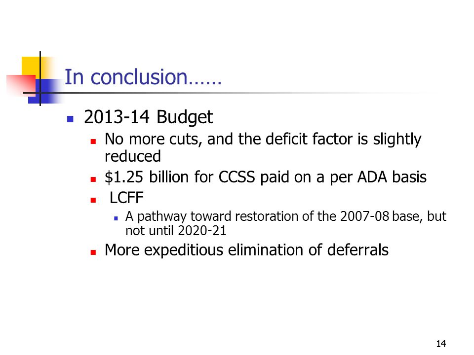 14 In conclusion…… 2013-14 Budget No more cuts, and the deficit factor is slightly reduced $1.25 billion for CCSS paid on a per ADA basis LCFF A pathway toward restoration of the 2007-08 base, but not until 2020-21 More expeditious elimination of deferrals