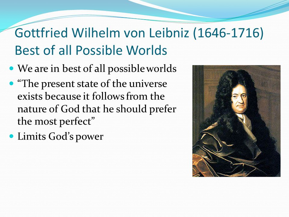 Gottfried Wilhelm von Leibniz (1646-1716) Best of all Possible Worlds We are in best of all possible worlds The present state of the universe exists because it follows from the nature of God that he should prefer the most perfect Limits God's power
