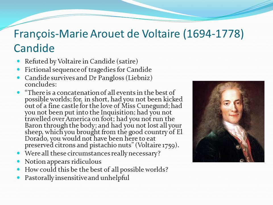 François-Marie Arouet de Voltaire (1694-1778) Candide Refuted by Voltaire in Candide (satire) Fictional sequence of tragedies for Candide Candide survives and Dr Pangloss (Liebniz) concludes: There is a concatenation of all events in the best of possible worlds; for, in short, had you not been kicked out of a fine castle for the love of Miss Cunegund; had you not been put into the Inquisition; had you not travelled over America on foot; had you not run the Baron through the body; and had you not lost all your sheep, which you brought from the good country of El Dorado, you would not have been here to eat preserved citrons and pistachio nuts (Voltaire 1759).