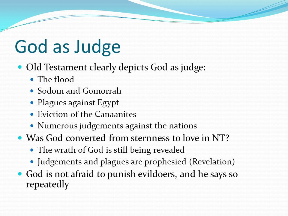 God as Judge Old Testament clearly depicts God as judge: The flood Sodom and Gomorrah Plagues against Egypt Eviction of the Canaanites Numerous judgements against the nations Was God converted from sternness to love in NT.