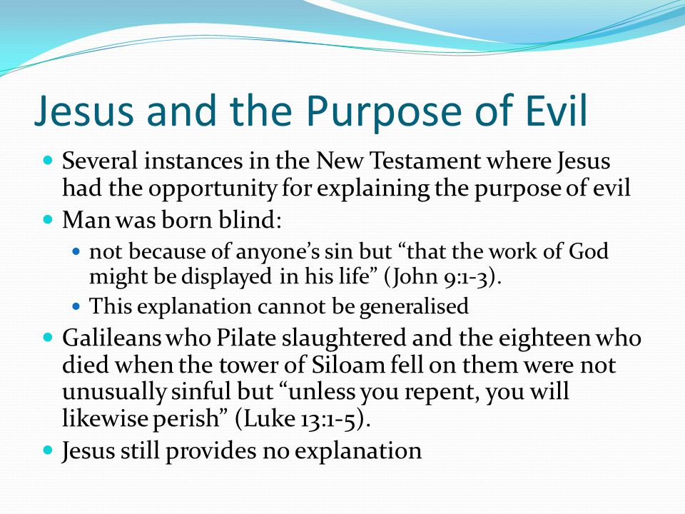 Jesus and the Purpose of Evil Several instances in the New Testament where Jesus had the opportunity for explaining the purpose of evil Man was born blind: not because of anyone's sin but that the work of God might be displayed in his life (John 9:1-3).