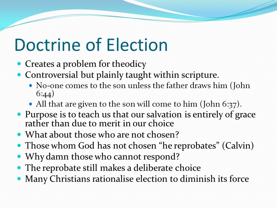Doctrine of Election Creates a problem for theodicy Controversial but plainly taught within scripture. No-one comes to the son unless the father draws