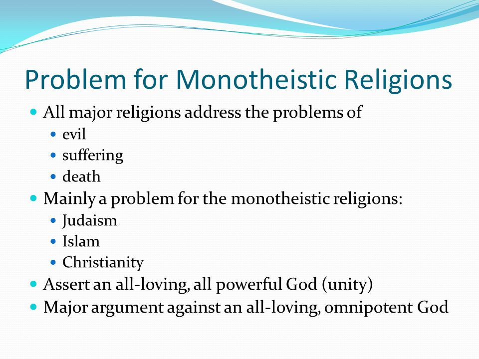 Problem for Monotheistic Religions All major religions address the problems of evil suffering death Mainly a problem for the monotheistic religions: Judaism Islam Christianity Assert an all-loving, all powerful God (unity) Major argument against an all-loving, omnipotent God