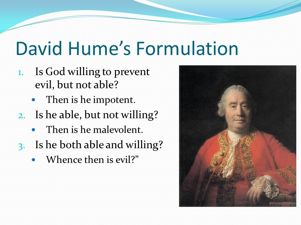David Hume's Formulation 1. Is God willing to prevent evil, but not able.