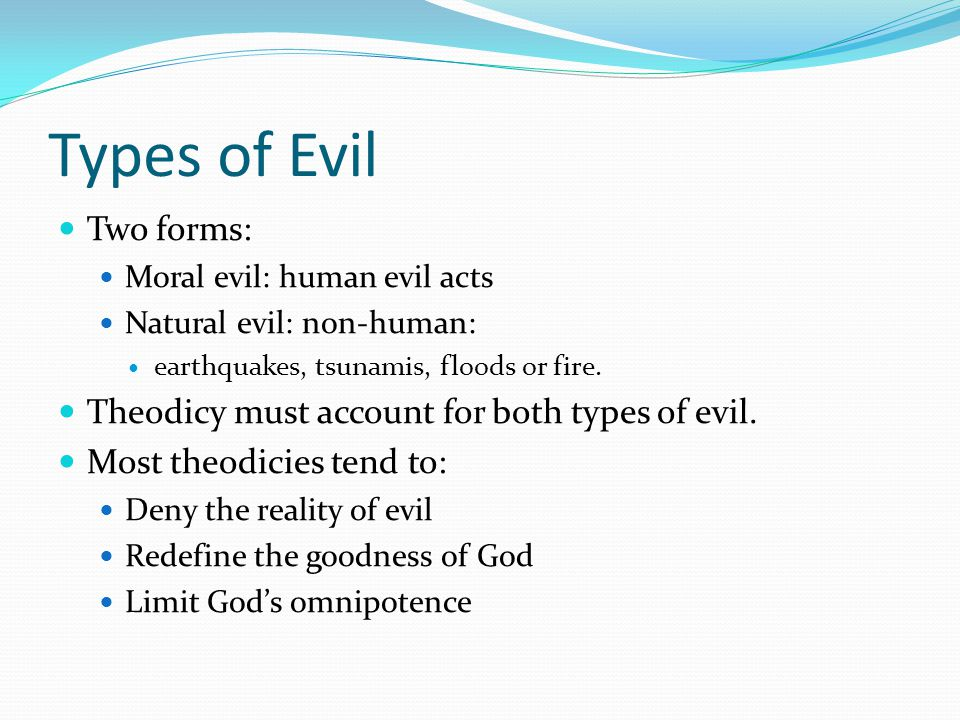 Types of Evil Two forms: Moral evil: human evil acts Natural evil: non-human: earthquakes, tsunamis, floods or fire. Theodicy must account for both ty