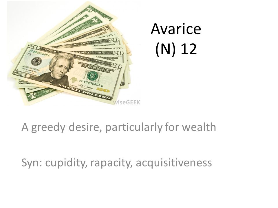 Avarice (N) 12 A greedy desire, particularly for wealth Syn: cupidity, rapacity, acquisitiveness