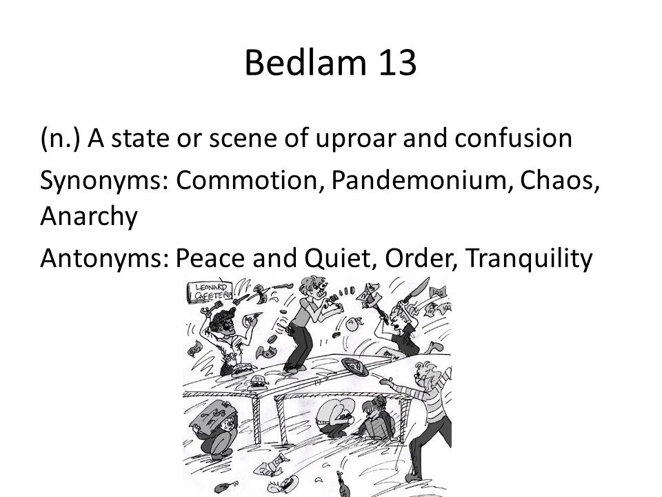 Bedlam 13 (n.) A state or scene of uproar and confusion Synonyms: Commotion, Pandemonium, Chaos, Anarchy Antonyms: Peace and Quiet, Order, Tranquility