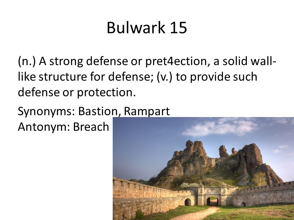 Bulwark 15 (n.) A strong defense or pret4ection, a solid wall- like structure for defense; (v.) to provide such defense or protection. Synonyms: Basti