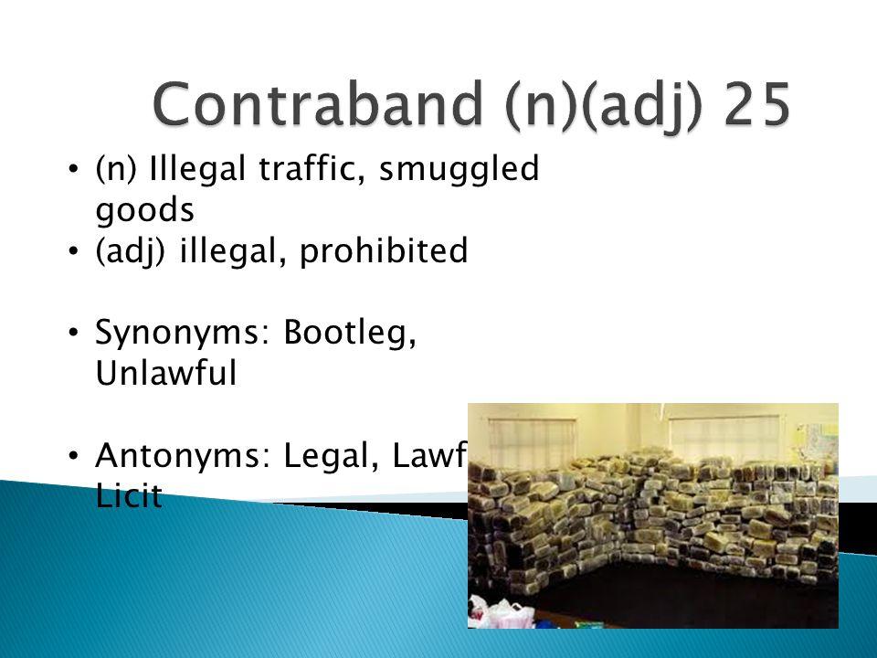 (n) Illegal traffic, smuggled goods (adj) illegal, prohibited Synonyms: Bootleg, Unlawful Antonyms: Legal, Lawful, Licit