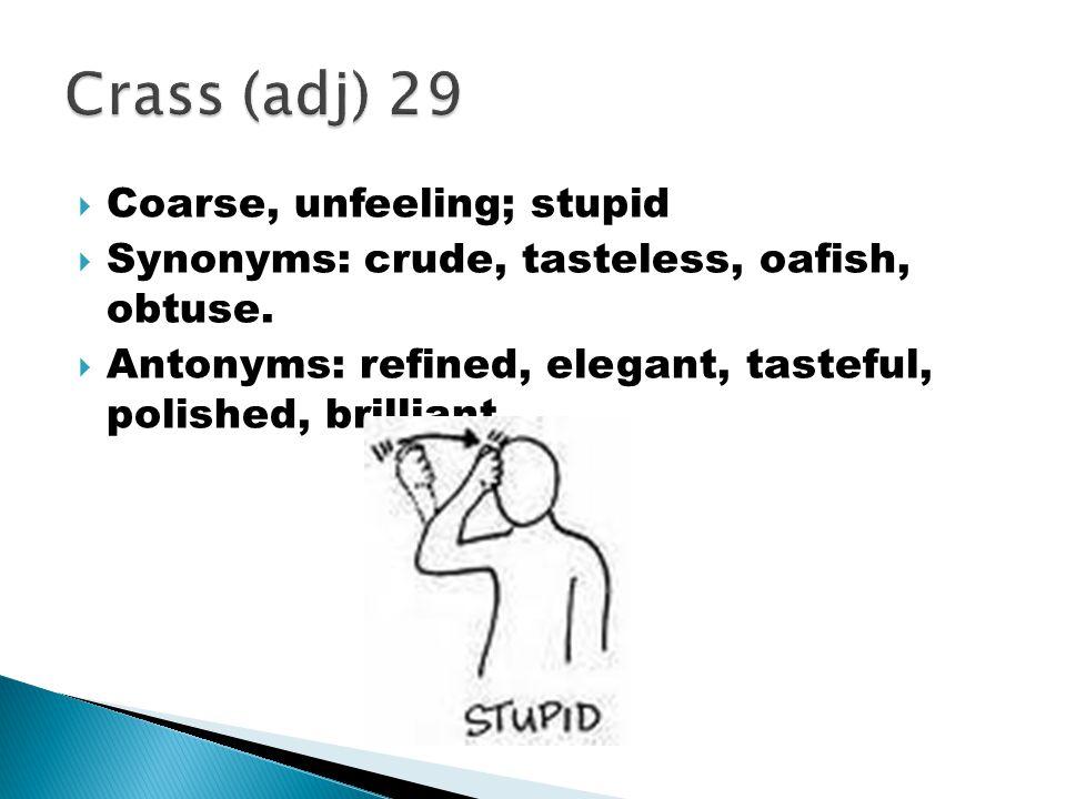  Coarse, unfeeling; stupid  Synonyms: crude, tasteless, oafish, obtuse.  Antonyms: refined, elegant, tasteful, polished, brilliant.