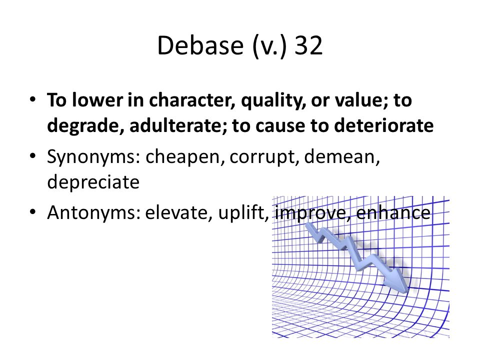 Debase (v.) 32 To lower in character, quality, or value; to degrade, adulterate; to cause to deteriorate Synonyms: cheapen, corrupt, demean, depreciat