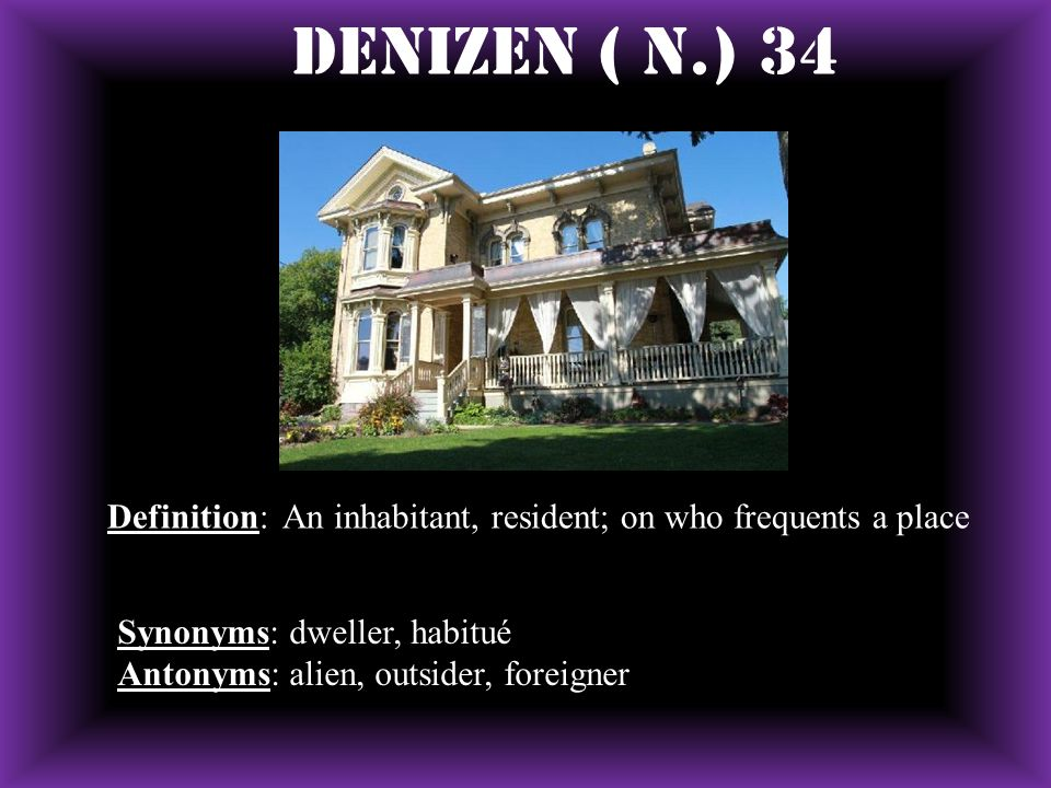 Denizen ( N.) 34 Definition: An inhabitant, resident; on who frequents a place Synonyms: dweller, habitué Antonyms: alien, outsider, foreigner
