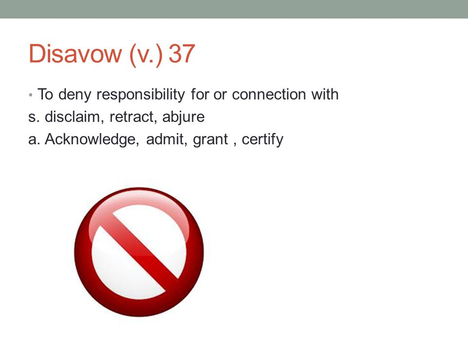 Disavow (v.) 37 To deny responsibility for or connection with s. disclaim, retract, abjure a. Acknowledge, admit, grant, certify