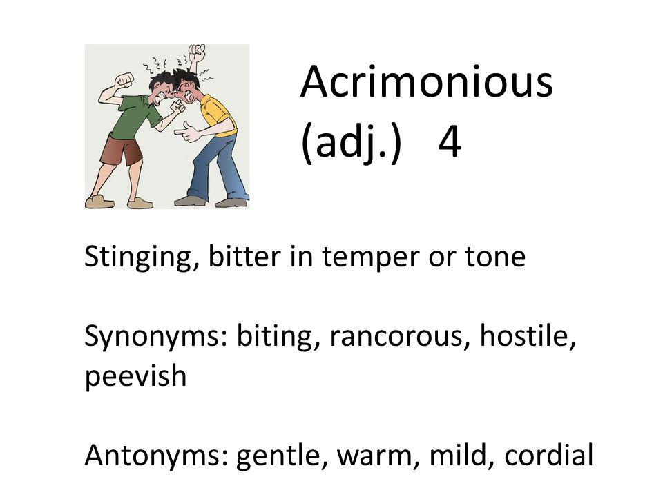 Acrimonious (adj.) 4 Stinging, bitter in temper or tone Synonyms: biting, rancorous, hostile, peevish Antonyms: gentle, warm, mild, cordial