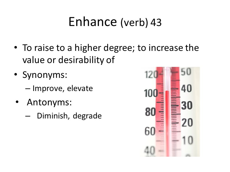 Enhance (verb) 43 To raise to a higher degree; to increase the value or desirability of Synonyms: – Improve, elevate Antonyms: – Diminish, degrade