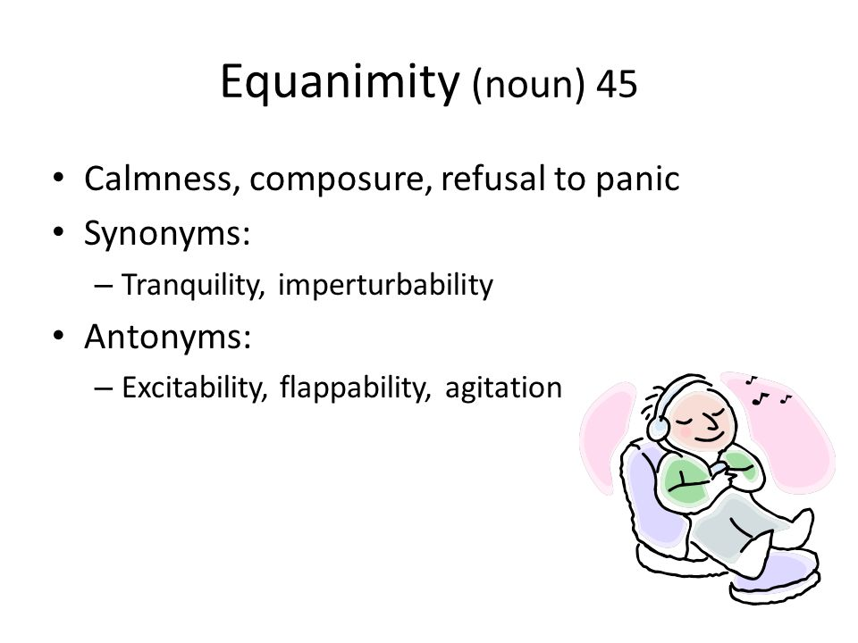 Equanimity (noun) 45 Calmness, composure, refusal to panic Synonyms: – Tranquility, imperturbability Antonyms: – Excitability, flappability, agitation
