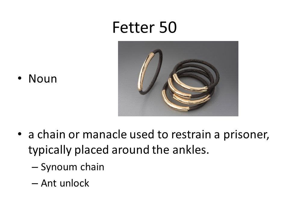 Fetter 50 Noun a chain or manacle used to restrain a prisoner, typically placed around the ankles. – Synoum chain – Ant unlock