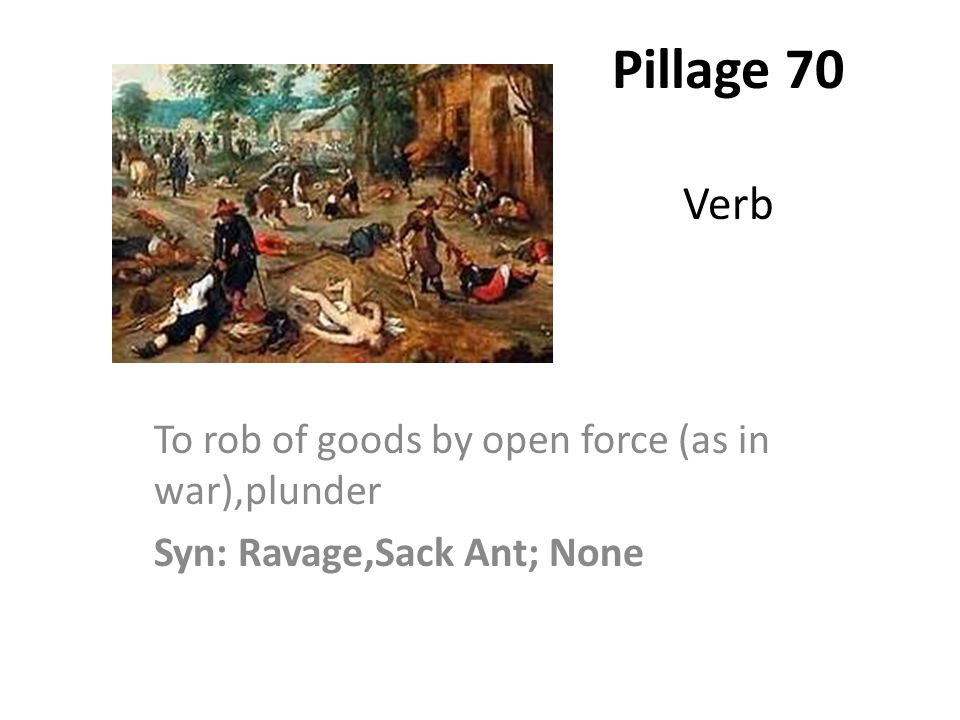 Pillage 70 Verb To rob of goods by open force (as in war),plunder Syn: Ravage,Sack Ant; None