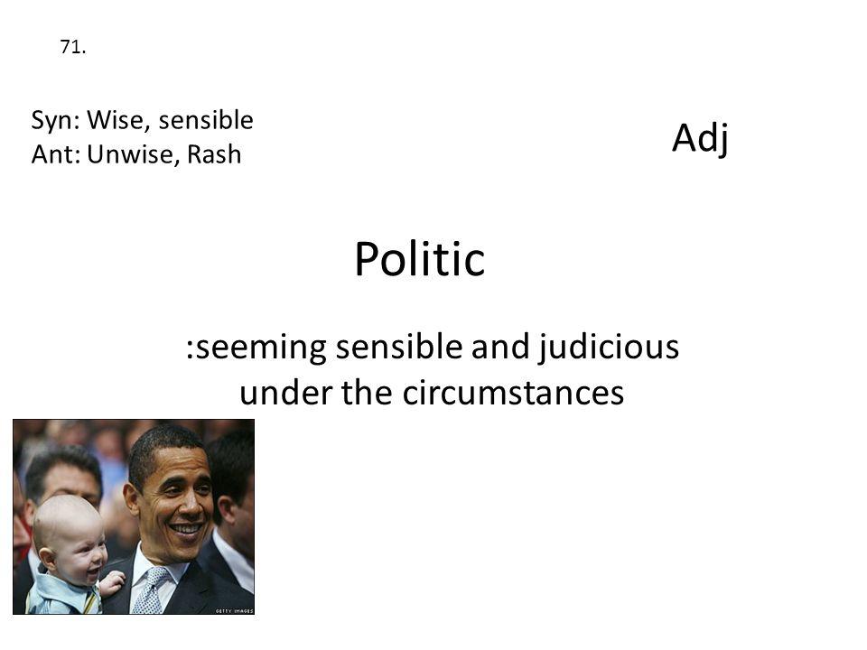 Politic :seeming sensible and judicious under the circumstances Syn: Wise, sensible Ant: Unwise, Rash Adj 71.