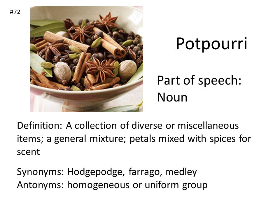 Potpourri Part of speech: Noun Definition: A collection of diverse or miscellaneous items; a general mixture; petals mixed with spices for scent Synon