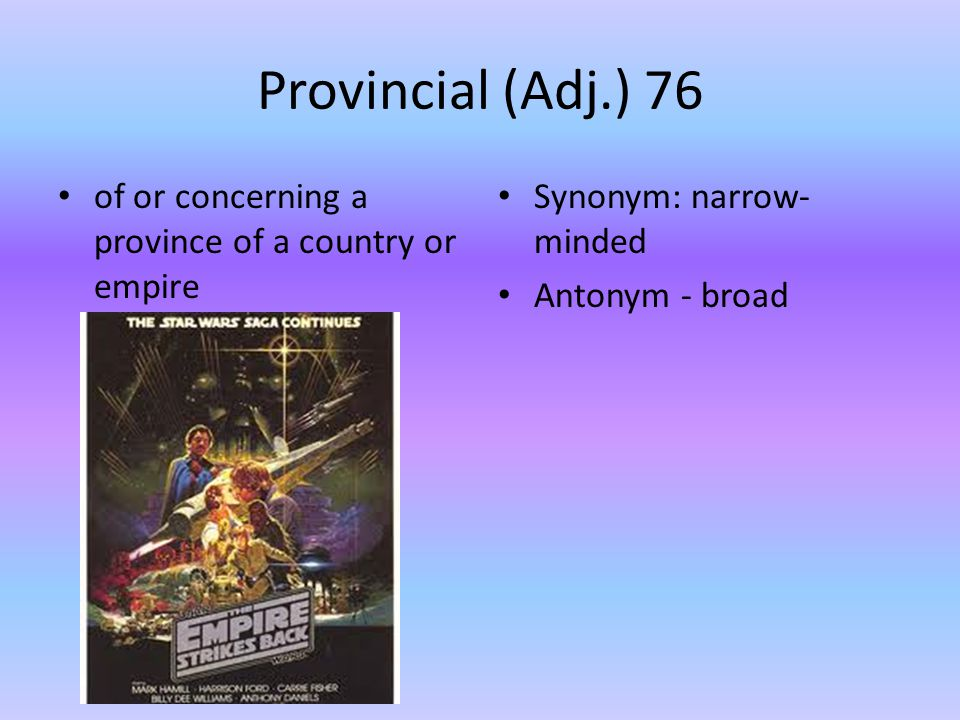 Provincial (Adj.) 76 of or concerning a province of a country or empire Synonym: narrow- minded Antonym - broad