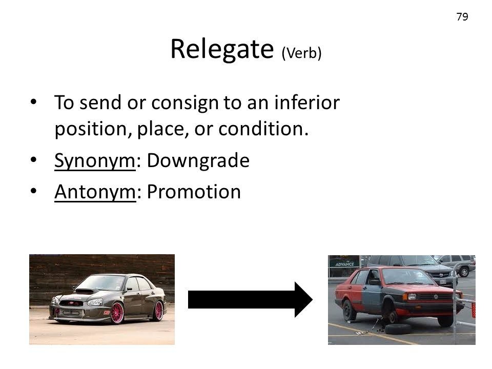 Relegate (Verb) To send or consign to an inferior position, place, or condition. Synonym: Downgrade Antonym: Promotion 79