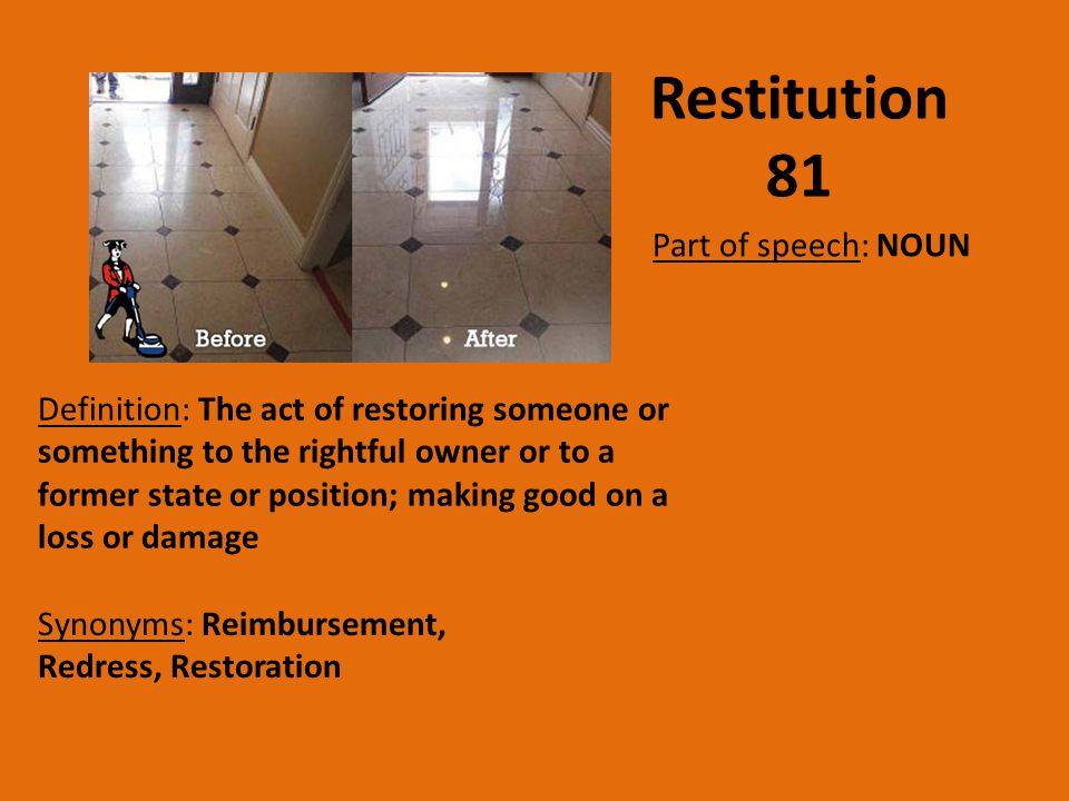 Restitution 81 Part of speech: NOUN Definition: The act of restoring someone or something to the rightful owner or to a former state or position; maki