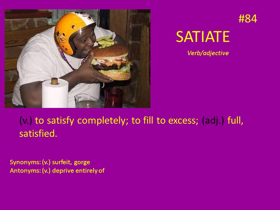 SATIATE (v.) to satisfy completely; to fill to excess; (adj.) full, satisfied. Verb/adjective Synonyms: (v.) surfeit, gorge Antonyms: (v.) deprive ent