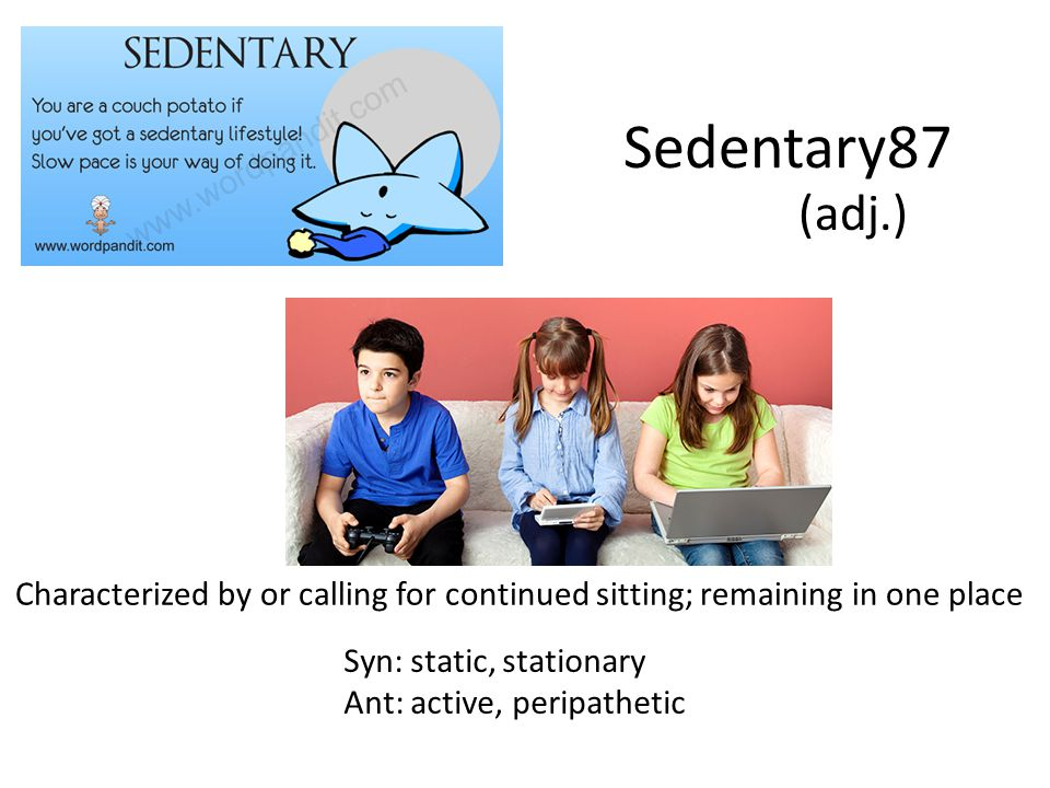 Sedentary87 (adj.) Characterized by or calling for continued sitting; remaining in one place Syn: static, stationary Ant: active, peripathetic