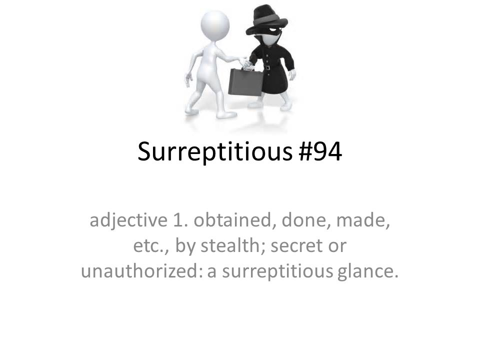 Surreptitious #94 adjective 1. obtained, done, made, etc., by stealth; secret or unauthorized: a surreptitious glance.