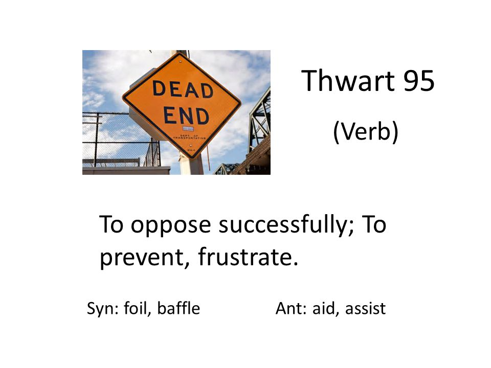 Thwart 95 (Verb) To oppose successfully; To prevent, frustrate. Syn: foil, baffleAnt: aid, assist