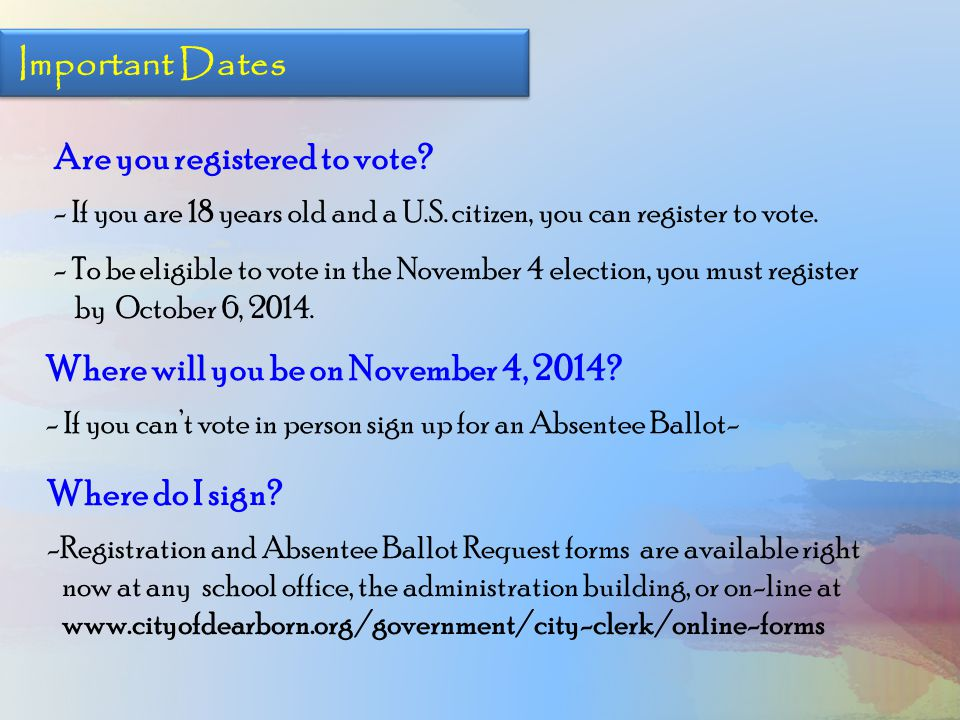 Where will you be on November 4, 2014? - If you can't vote in person sign up for an Absentee Ballot- Important Dates Are you registered to vote? - If