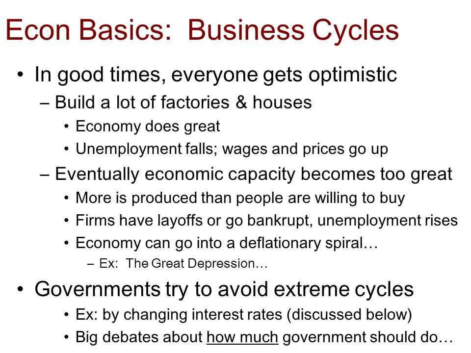 Econ Basics: Business Cycles In good times, everyone gets optimistic –Build a lot of factories & houses Economy does great Unemployment falls; wages and prices go up –Eventually economic capacity becomes too great More is produced than people are willing to buy Firms have layoffs or go bankrupt, unemployment rises Economy can go into a deflationary spiral… –Ex: The Great Depression… Governments try to avoid extreme cycles Ex: by changing interest rates (discussed below) Big debates about how much government should do…
